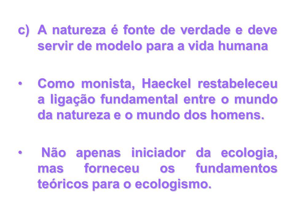 c)A natureza é fonte de verdade e deve servir de modelo para a vida humana Como monista, Haeckel restabeleceu a ligação fundamental entre o mundo da n