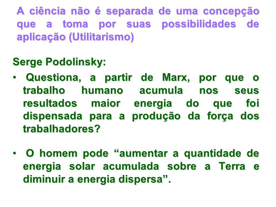 A ciência não é separada de uma concepção que a toma por suas possibilidades de aplicação (Utilitarismo) Serge Podolinsky: Questiona, a partir de Marx