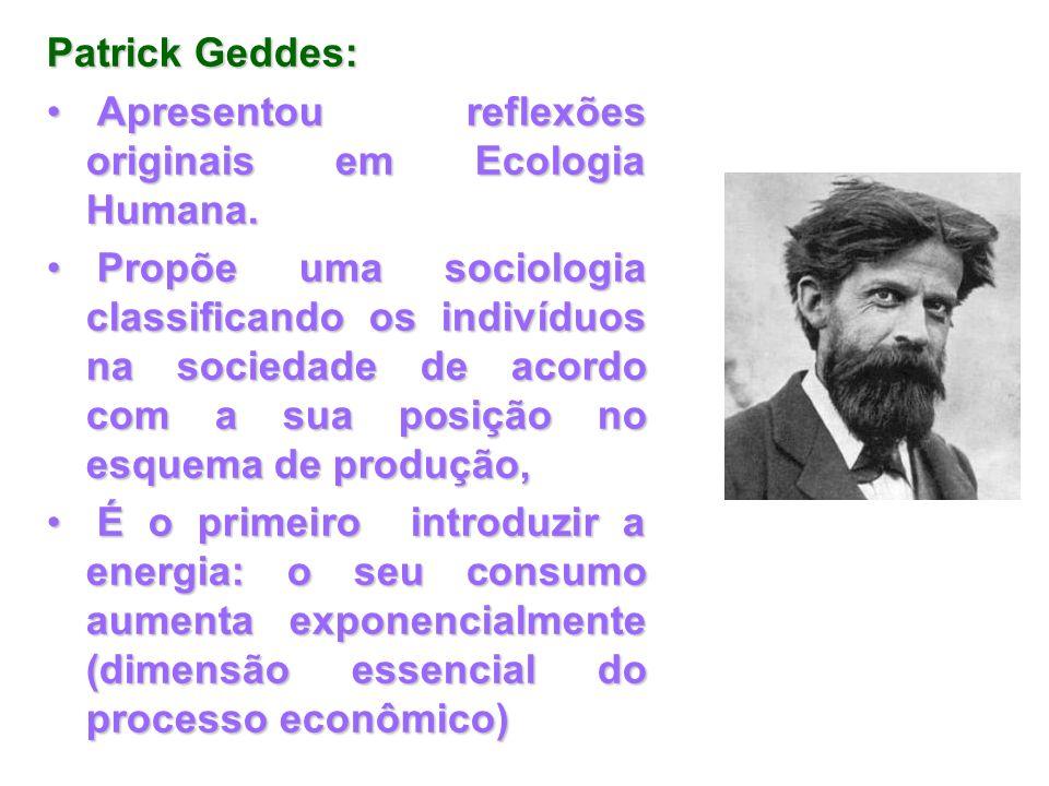 Patrick Geddes: Apresentou reflexões originais em Ecologia Humana. Apresentou reflexões originais em Ecologia Humana. Propõe uma sociologia classifica