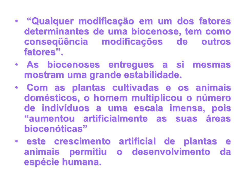 Qualquer modificação em um dos fatores determinantes de uma biocenose, tem como conseqüência modificações de outros fatores. Qualquer modificação em u