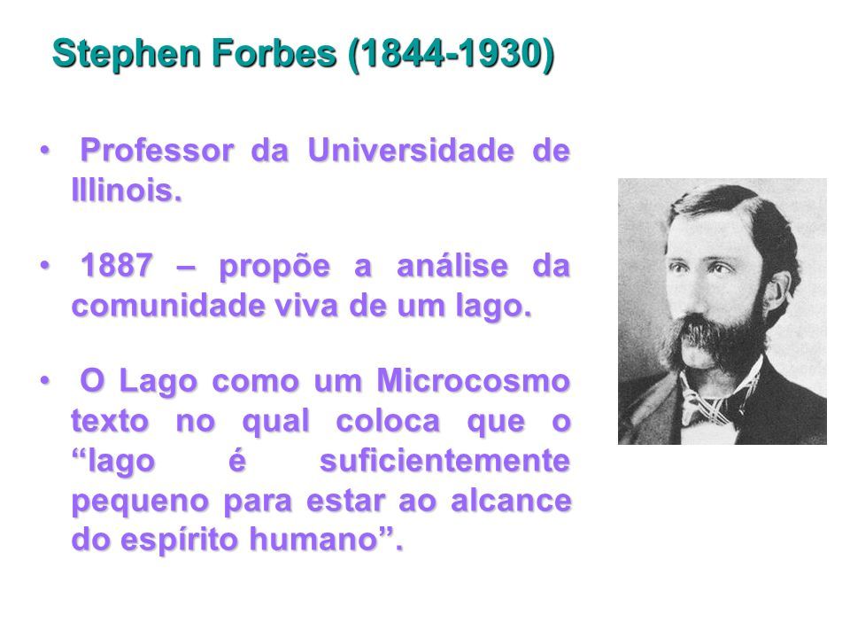 Stephen Forbes (1844-1930) Professor da Universidade de Illinois.