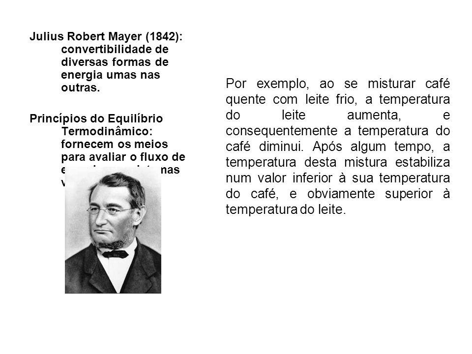 Julius Robert Mayer (1842): convertibilidade de diversas formas de energia umas nas outras. Princípios do Equilíbrio Termodinâmico: fornecem os meios