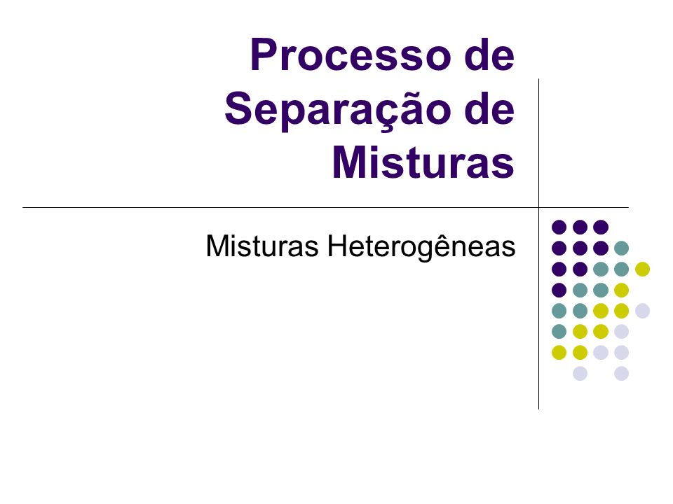 Processo de Separação de Misturas Misturas Heterogêneas