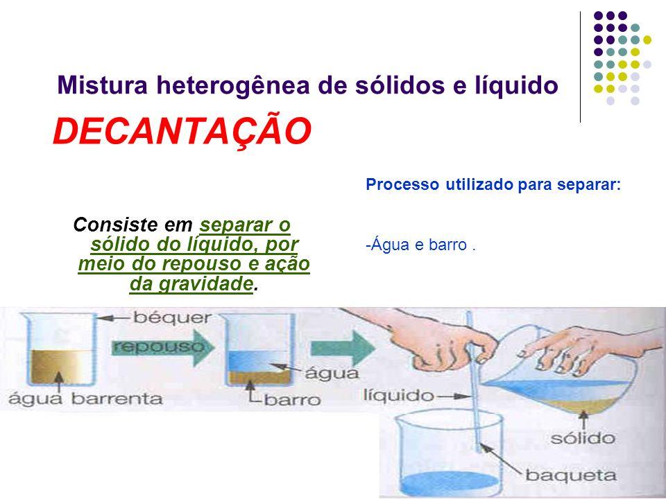 Mistura heterogênea de sólidos e líquido DECANTAÇÃO Consiste em separar o sólido do líquido, por meio do repouso e ação da gravidade. Processo utiliza