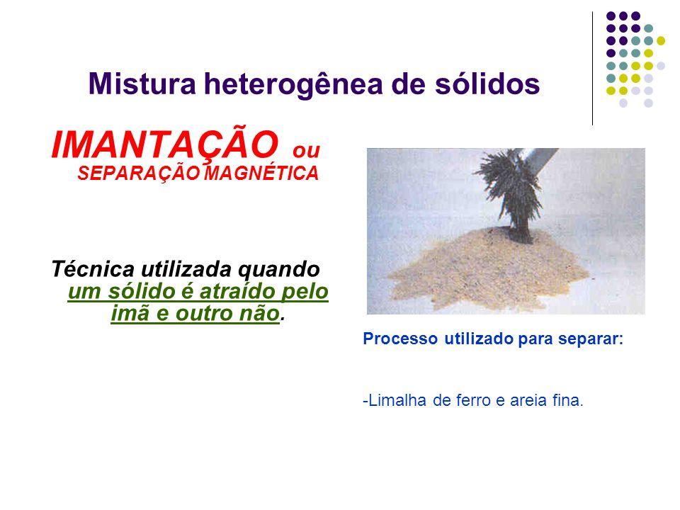 Mistura heterogênea de sólidos IMANTAÇÃO ou SEPARAÇÃO MAGNÉTICA Técnica utilizada quando um sólido é atraído pelo imã e outro não. Processo utilizado