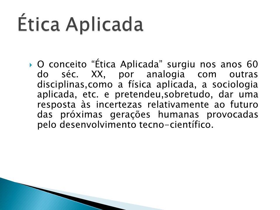 O conceito Ética Aplicada surgiu nos anos 60 do séc. XX, por analogia com outras disciplinas,como a física aplicada, a sociologia aplicada, etc. e pre