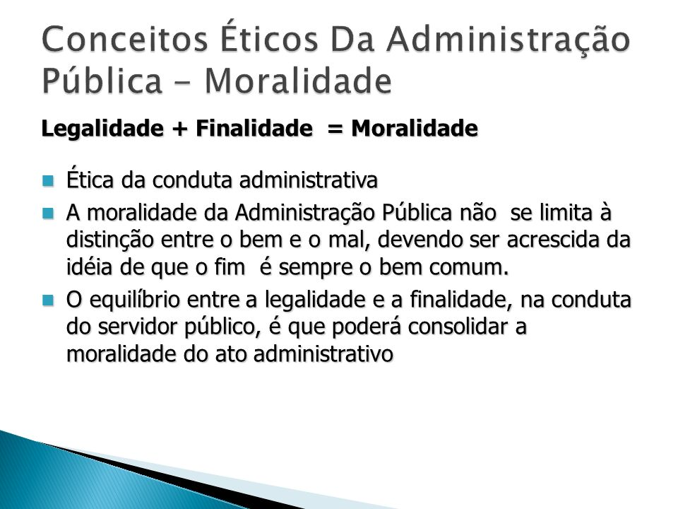 Legalidade + Finalidade = Moralidade Ética da conduta administrativa Ética da conduta administrativa A moralidade da Administração Pública não se limi