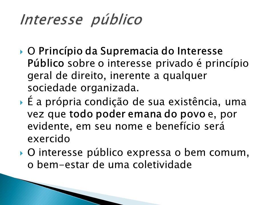 O Princípio da Supremacia do Interesse Público sobre o interesse privado é princípio geral de direito, inerente a qualquer sociedade organizada. É a p