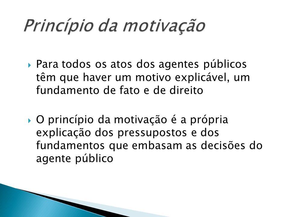 Para todos os atos dos agentes públicos têm que haver um motivo explicável, um fundamento de fato e de direito O princípio da motivação é a própria ex
