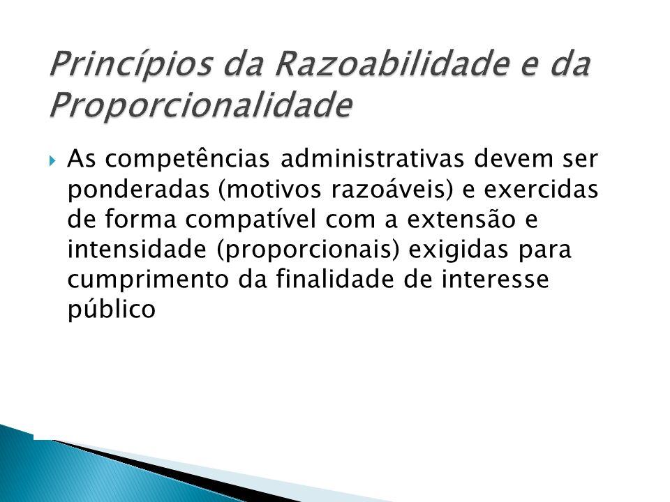 As competências administrativas devem ser ponderadas (motivos razoáveis) e exercidas de forma compatível com a extensão e intensidade (proporcionais)
