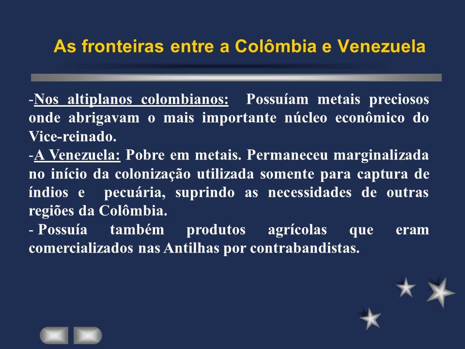 As fronteiras entre a Colômbia e Venezuela -Nos altiplanos colombianos: Possuíam metais preciosos onde abrigavam o mais importante núcleo econômico do Vice-reinado.