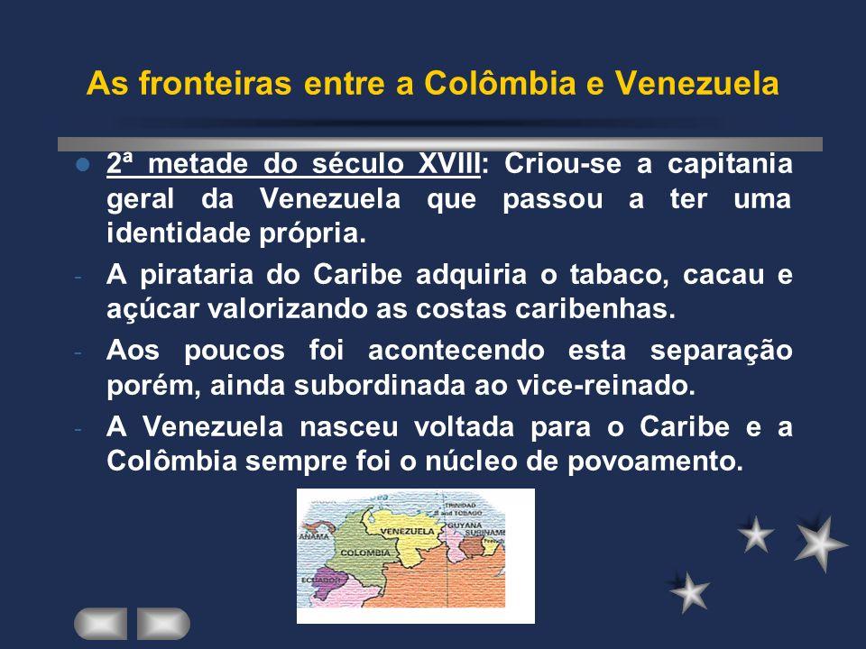 As fronteiras entre a Colômbia e Venezuela 2ª metade do século XVIII: Criou-se a capitania geral da Venezuela que passou a ter uma identidade própria.