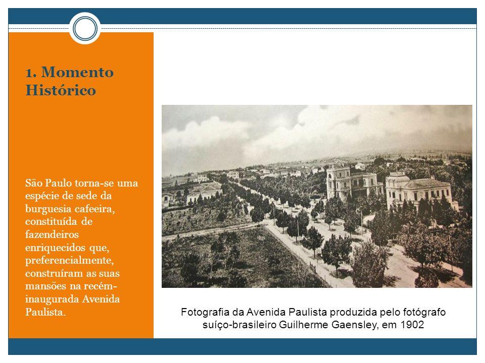 1. Momento Histórico São Paulo torna-se uma espécie de sede da burguesia cafeeira, constituída de fazendeiros enriquecidos que, preferencialmente, con