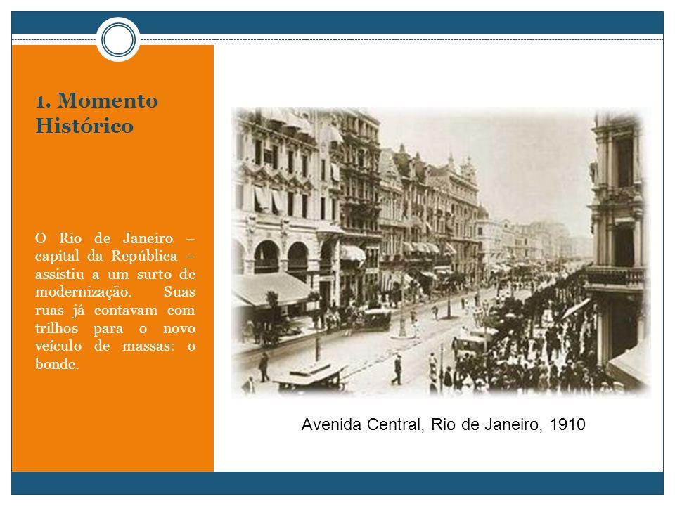1. Momento Histórico O Rio de Janeiro – capital da República – assistiu a um surto de modernização. Suas ruas já contavam com trilhos para o novo veíc