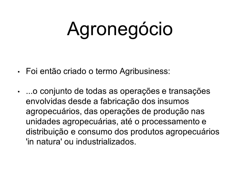 Agronegócio Foi então criado o termo Agribusiness:...o conjunto de todas as operações e transações envolvidas desde a fabricação dos insumos agropecuá