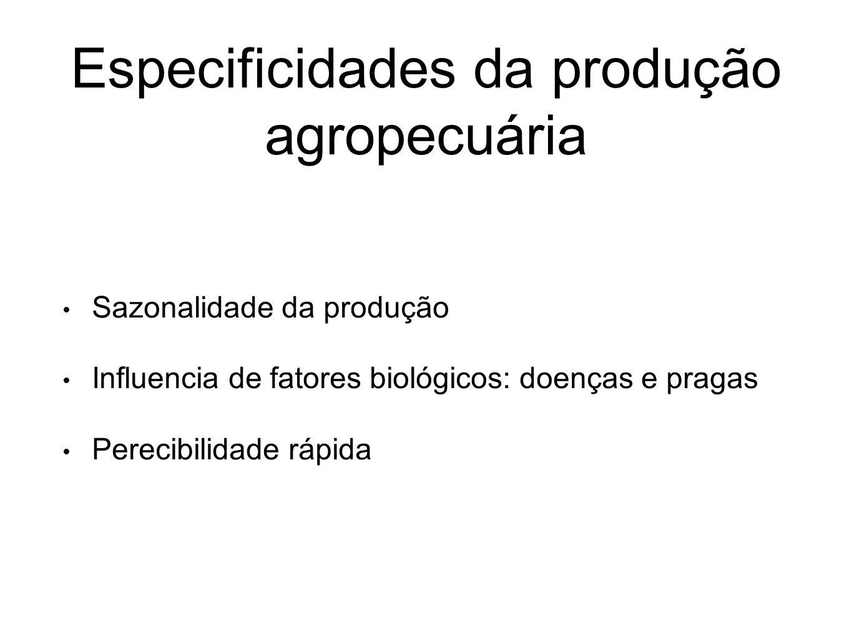 Especificidades da produção agropecuária Sazonalidade da produção Influencia de fatores biológicos: doenças e pragas Perecibilidade rápida