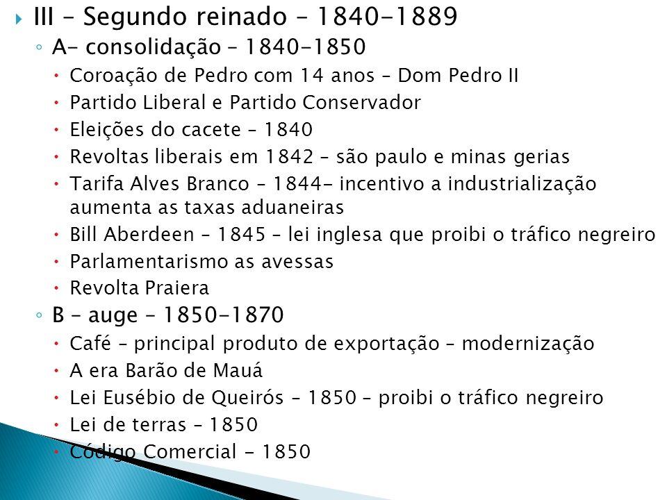 III – Segundo reinado – 1840-1889 A- consolidação – 1840-1850 Coroação de Pedro com 14 anos – Dom Pedro II Partido Liberal e Partido Conservador Eleiç