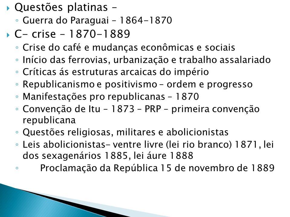 Questões platinas – Guerra do Paraguai – 1864-1870 C- crise – 1870-1889 Crise do café e mudanças econômicas e sociais Início das ferrovias, urbanizaçã