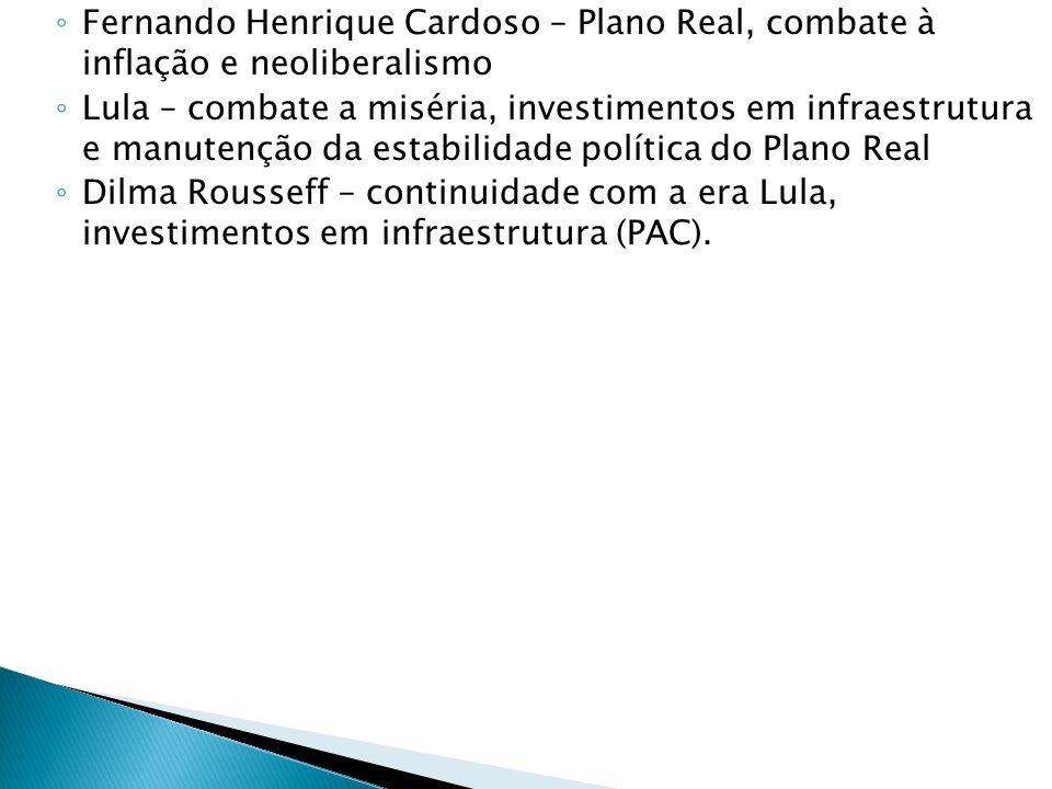 Fernando Henrique Cardoso – Plano Real, combate à inflação e neoliberalismo Lula – combate a miséria, investimentos em infraestrutura e manutenção da