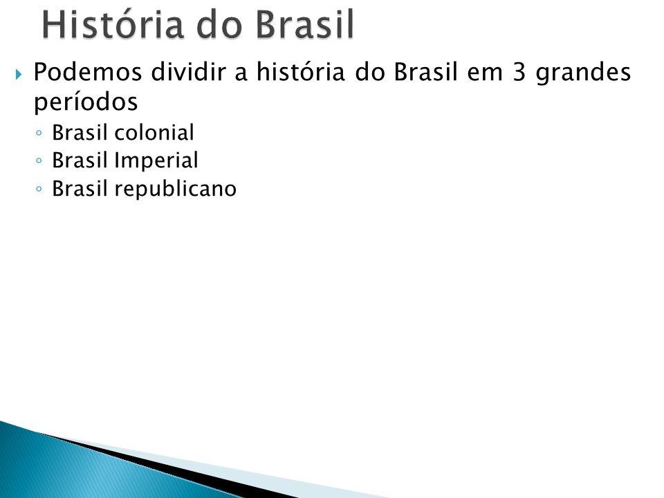 Podemos dividir a história do Brasil em 3 grandes períodos Brasil colonial Brasil Imperial Brasil republicano