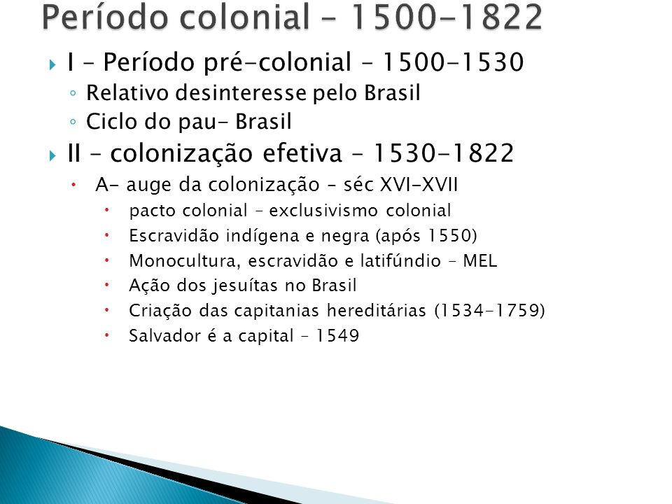 I – Período pré-colonial – 1500-1530 Relativo desinteresse pelo Brasil Ciclo do pau- Brasil II – colonização efetiva – 1530-1822 A- auge da colonizaçã