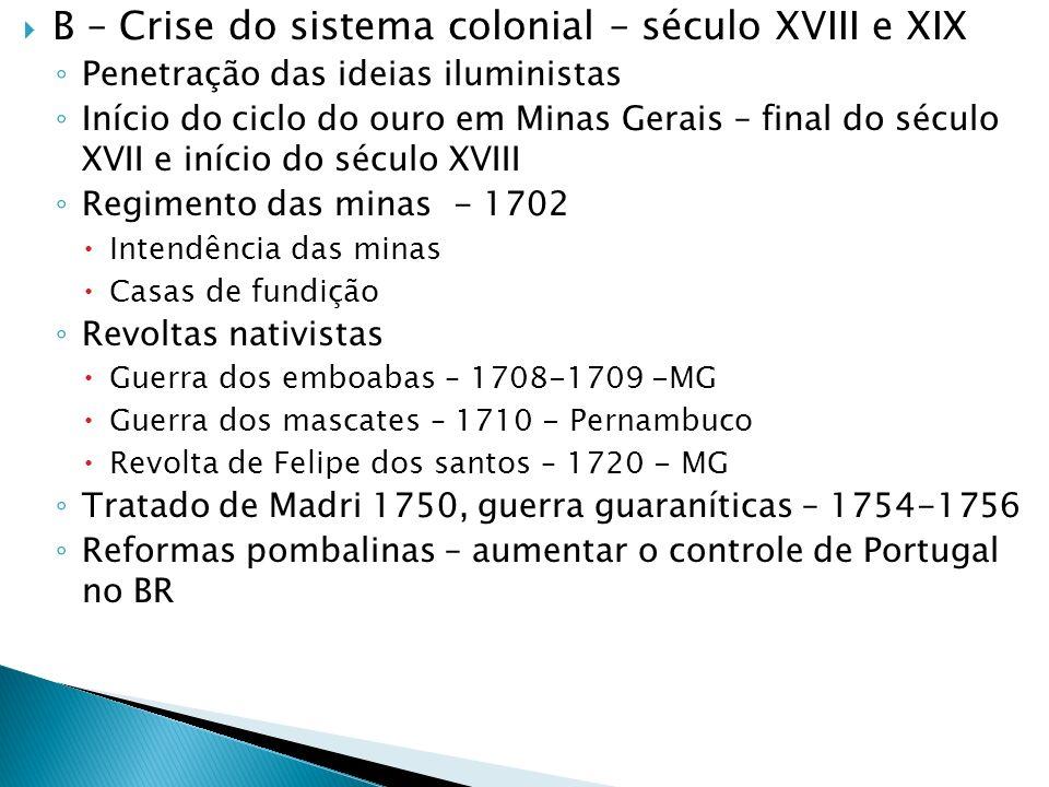 B – Crise do sistema colonial – século XVIII e XIX Penetração das ideias iluministas Início do ciclo do ouro em Minas Gerais – final do século XVII e
