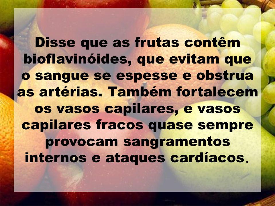 Disse que as frutas contêm bioflavinóides, que evitam que o sangue se espesse e obstrua as artérias. Também fortalecem os vasos capilares, e vasos cap