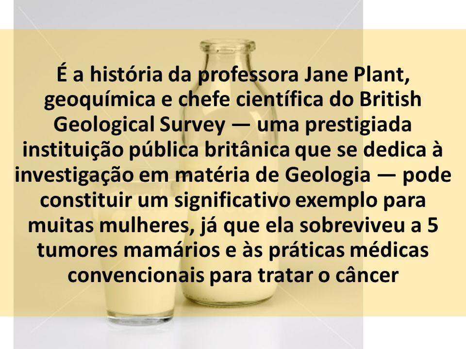 É a história da professora Jane Plant, geoquímica e chefe científica do British Geological Survey uma prestigiada instituição pública britânica que se