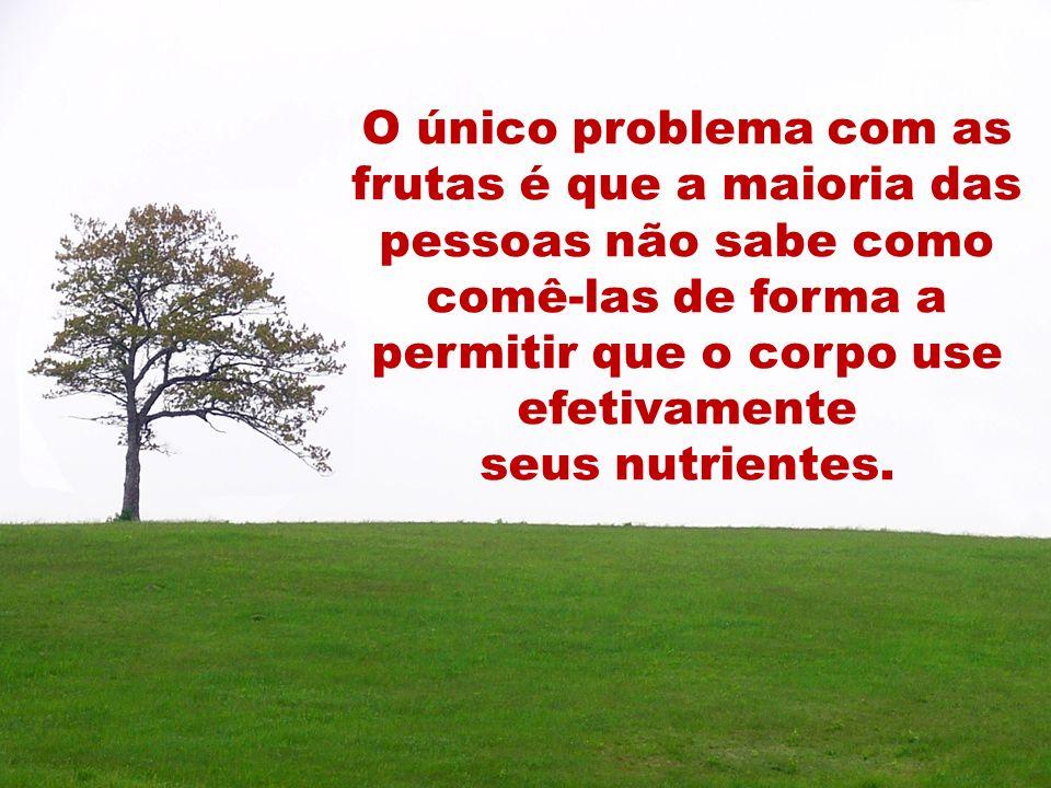 O único problema com as frutas é que a maioria das pessoas não sabe como comê-las de forma a permitir que o corpo use efetivamente seus nutrientes.