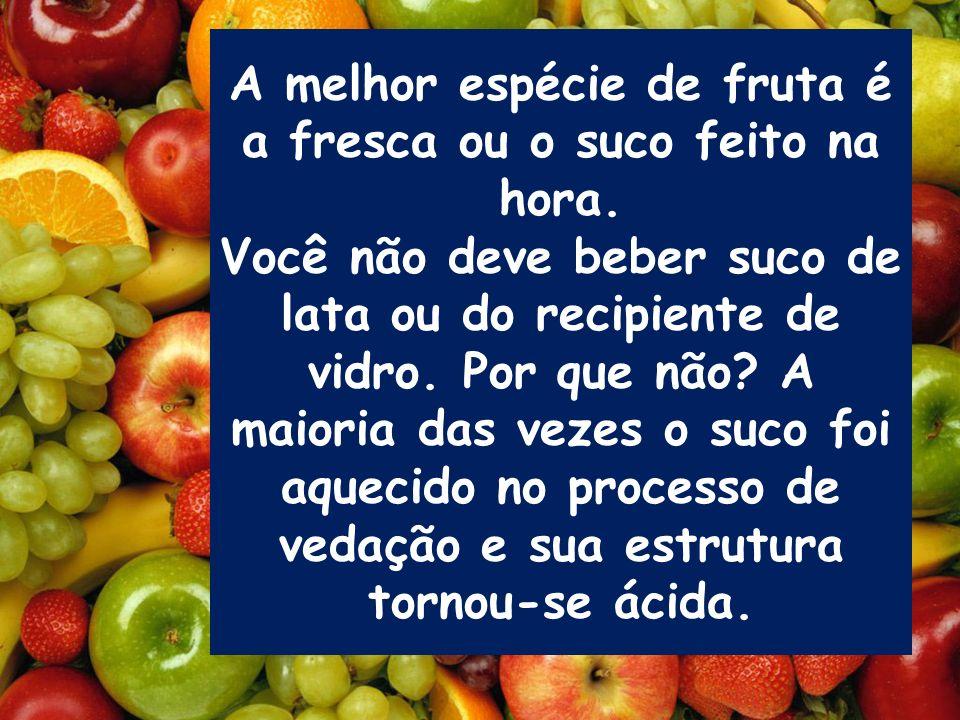 A melhor espécie de fruta é a fresca ou o suco feito na hora. Você não deve beber suco de lata ou do recipiente de vidro. Por que não? A maioria das v