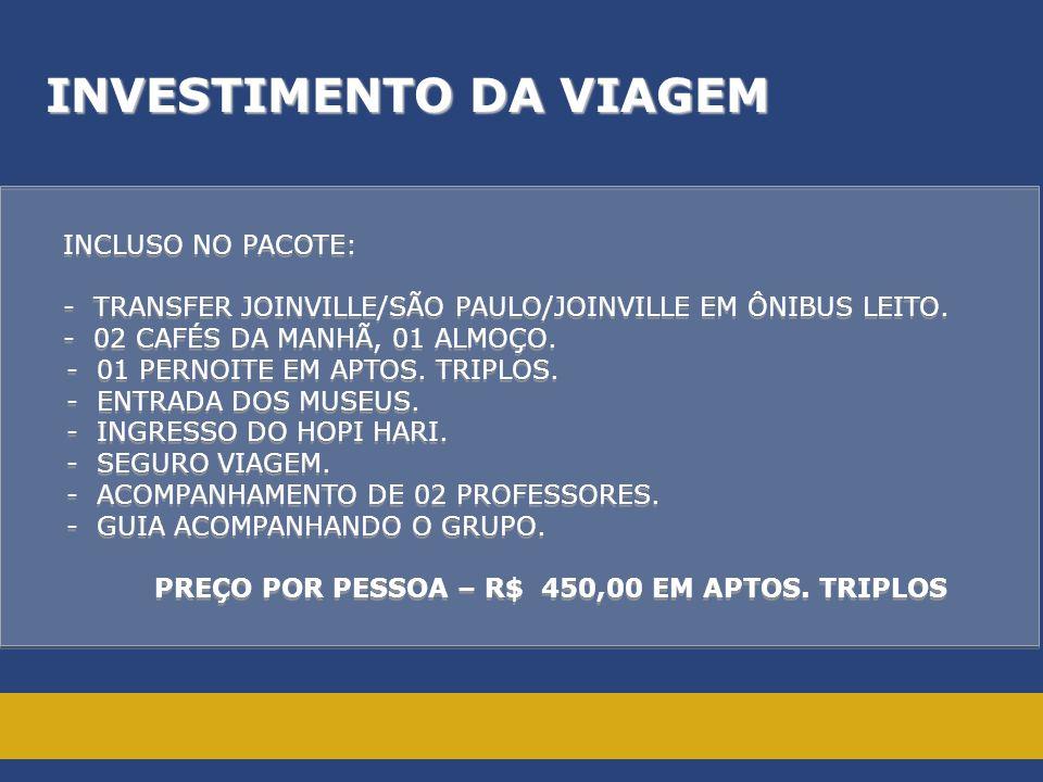 INVESTIMENTO DA VIAGEM INCLUSO NO PACOTE: - TRANSFER JOINVILLE/SÃO PAULO/JOINVILLE EM ÔNIBUS LEITO. - 02 CAFÉS DA MANHÃ, 01 ALMOÇO. - 01 PERNOITE EM A