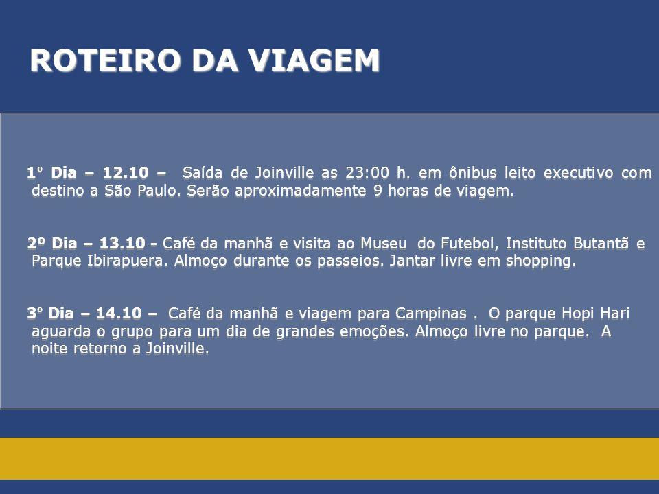 ROTEIRO DA VIAGEM 1 º Dia – 12.10 – Saída de Joinville as 23:00 h. em ônibus leito executivo com destino a São Paulo. Serão aproximadamente 9 horas de