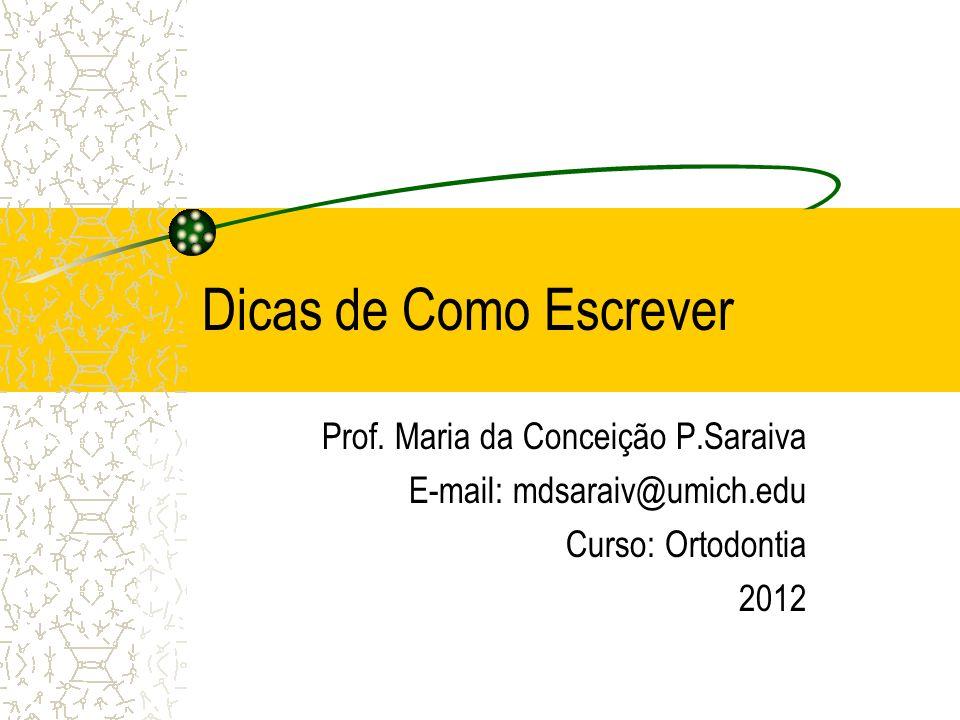 Dicas de Como Escrever Prof. Maria da Conceição P.Saraiva E-mail: mdsaraiv@umich.edu Curso: Ortodontia 2012