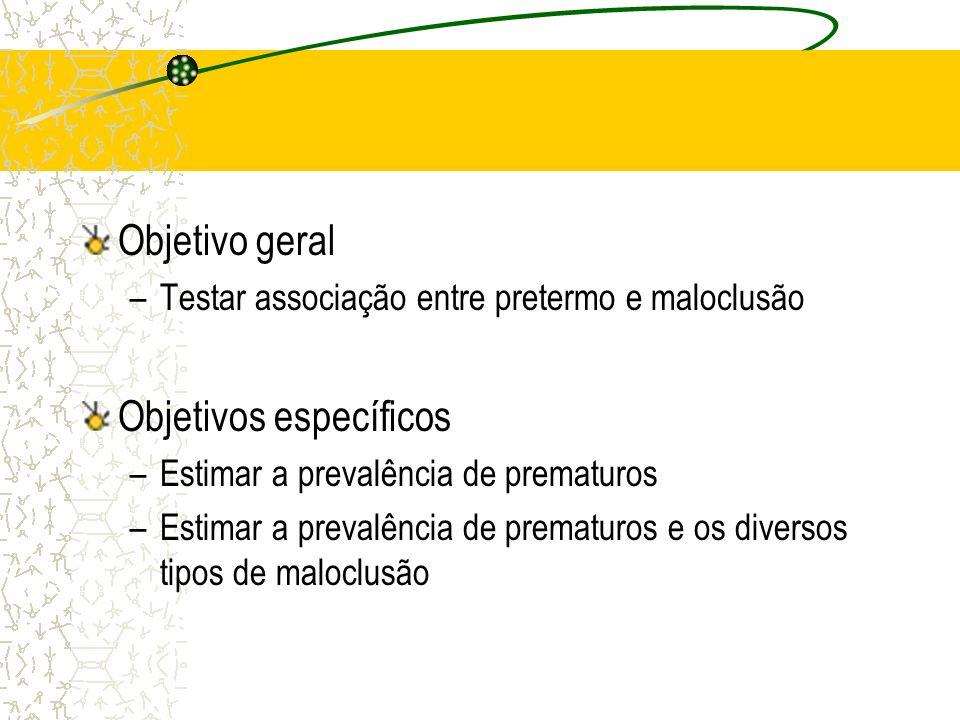 Objetivo geral –Testar associação entre pretermo e maloclusão Objetivos específicos –Estimar a prevalência de prematuros –Estimar a prevalência de pre