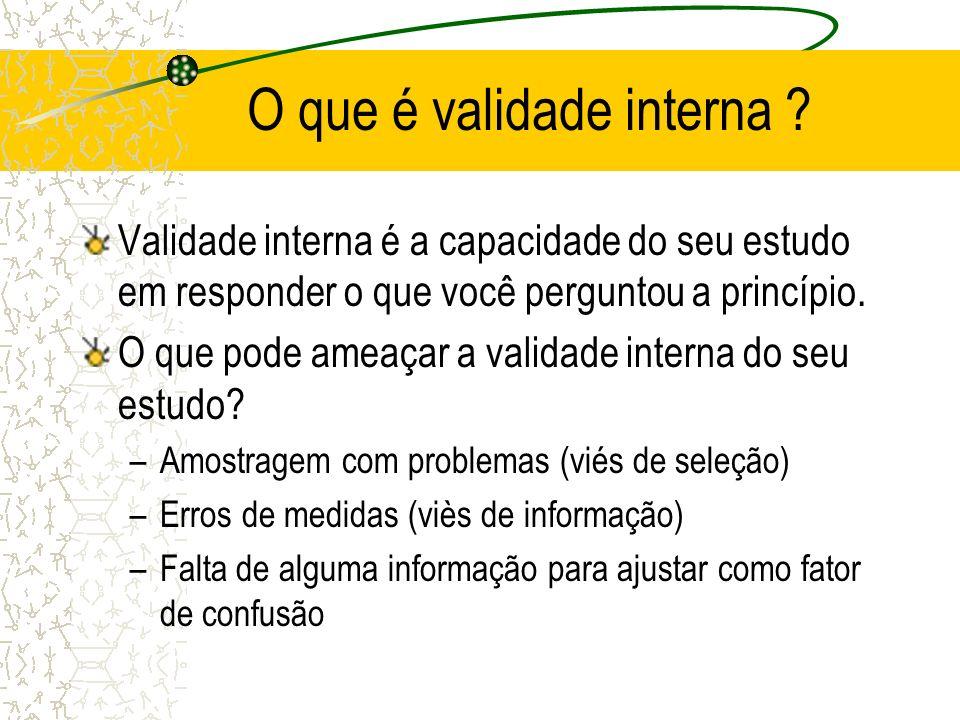 O que é validade interna ? Validade interna é a capacidade do seu estudo em responder o que você perguntou a princípio. O que pode ameaçar a validade