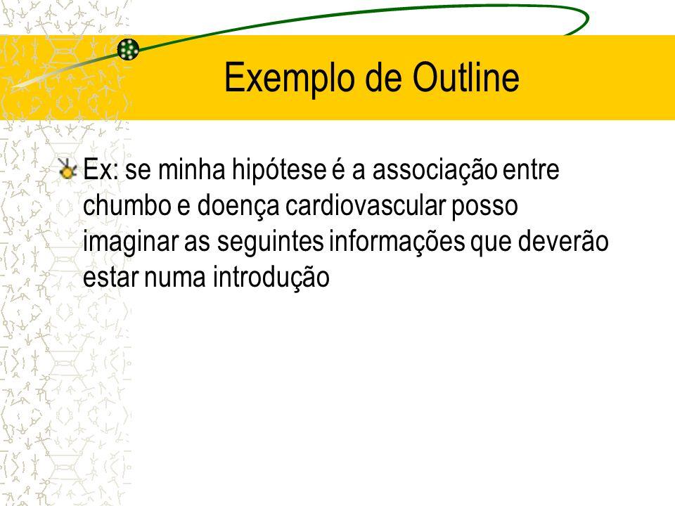 Exemplo de Outline Ex: se minha hipótese é a associação entre chumbo e doença cardiovascular posso imaginar as seguintes informações que deverão estar