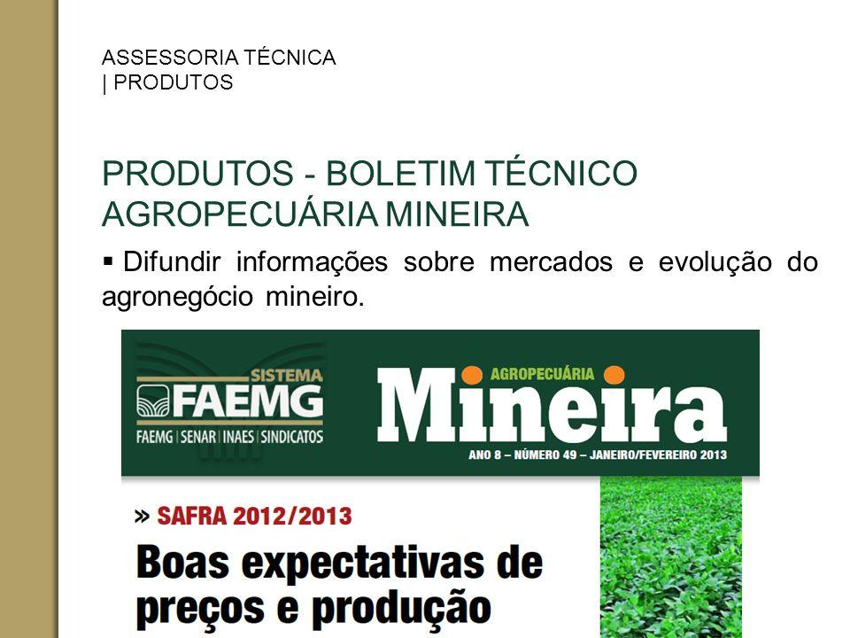 PRODUTOS - BOLETIM TÉCNICO AGROPECUÁRIA MINEIRA Difundir informações sobre mercados e evolução do agronegócio mineiro. ASSESSORIA TÉCNICA | PRODUTOS