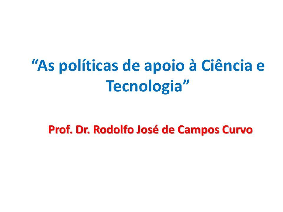 As políticas de apoio à Ciência e Tecnologia Prof. Dr. Rodolfo José de Campos Curvo