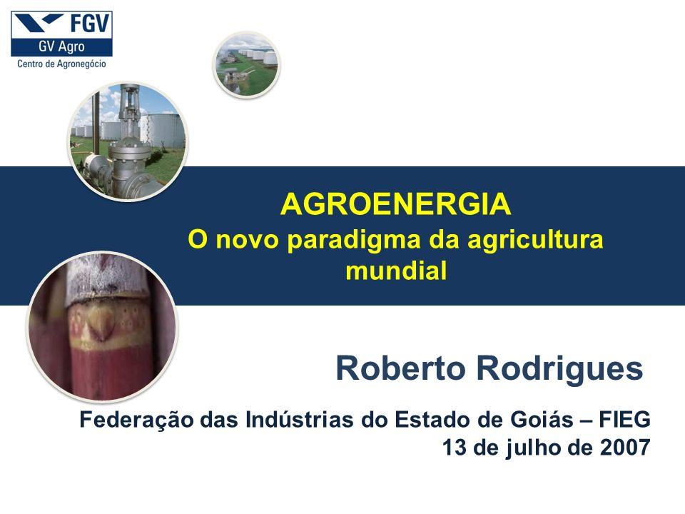 a Federação das Indústrias do Estado de Goiás – FIEG 13 de julho de 2007 Roberto Rodrigues AGROENERGIA O novo paradigma da agricultura mundial