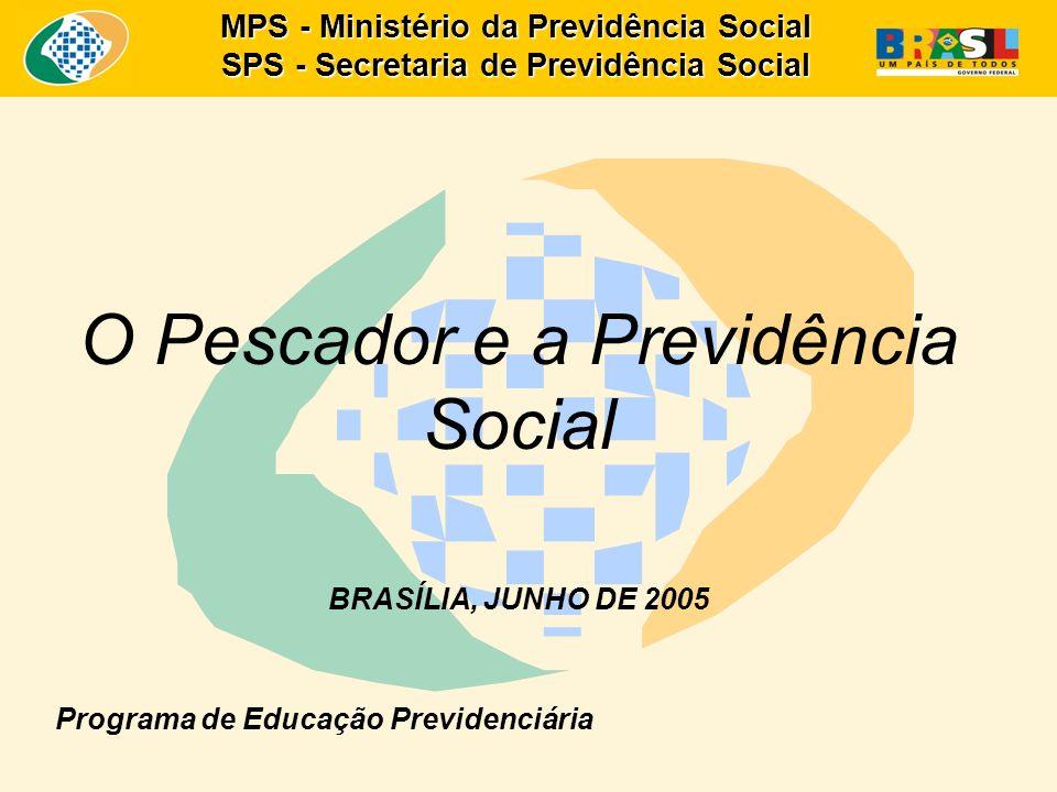 MPS - Ministério da Previdência Social SPS - Secretaria de Previdência Social O Pescador e a Previdência Social BRASÍLIA, JUNHO DE 2005 Programa de Ed
