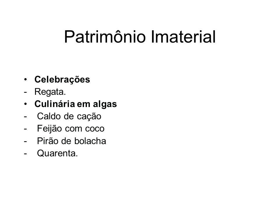 Patrimônio Imaterial Celebrações -Regata. Culinária em algas - Caldo de cação - Feijão com coco - Pirão de bolacha - Quarenta.
