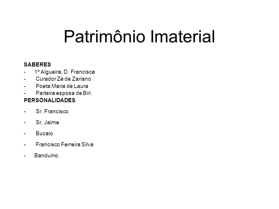 Patrimônio Imaterial SABERES -1ª Algueira, D. Francisca - Curador Zé de Zariano - Poeta Maria de Laura - Parteira esposa de Biri. PERSONALIDADES - Sr.