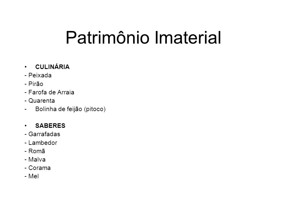 Patrimônio Imaterial CULINÁRIA - Peixada - Pirão - Farofa de Arraia - Quarenta -Bolinha de feijão (pitoco) SABERES - Garrafadas - Lambedor - Romã - Ma