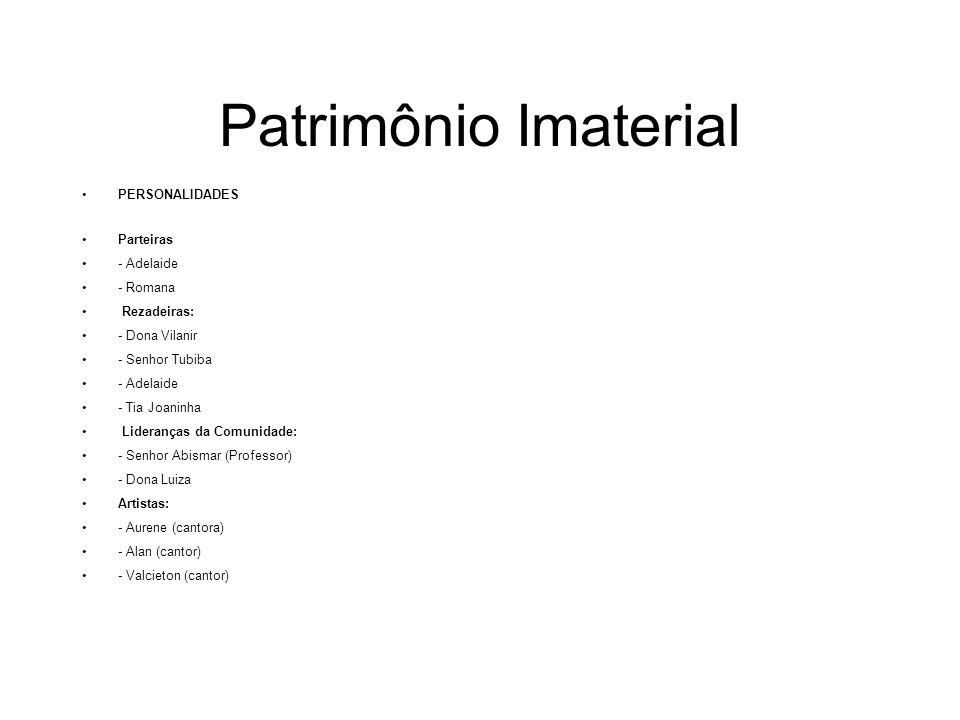 Patrimônio Imaterial PERSONALIDADES Parteiras - Adelaide - Romana Rezadeiras: - Dona Vilanir - Senhor Tubiba - Adelaide - Tia Joaninha Lideranças da C