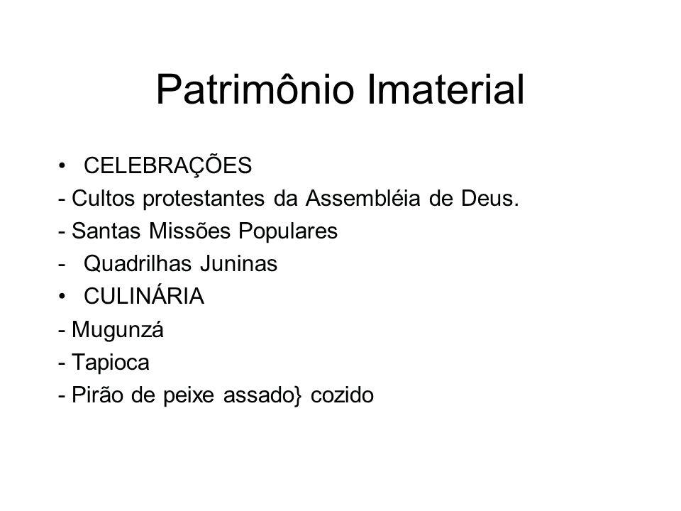 Patrimônio Imaterial CELEBRAÇÕES - Cultos protestantes da Assembléia de Deus. - Santas Missões Populares -Quadrilhas Juninas CULINÁRIA - Mugunzá - Tap