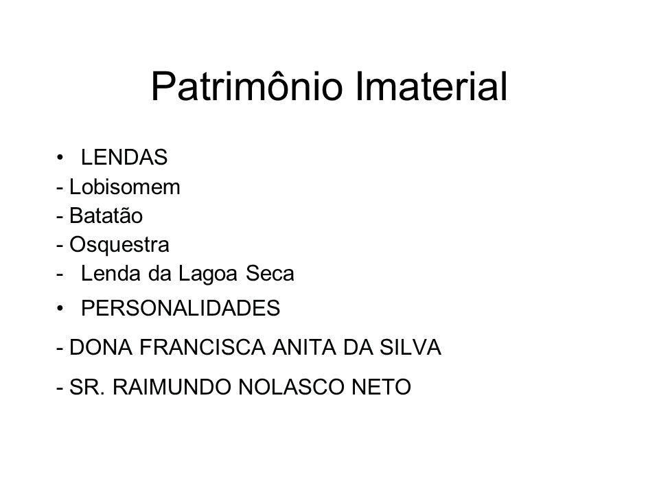 Patrimônio Imaterial LENDAS - Lobisomem - Batatão - Osquestra -Lenda da Lagoa Seca PERSONALIDADES - DONA FRANCISCA ANITA DA SILVA - SR. RAIMUNDO NOLAS