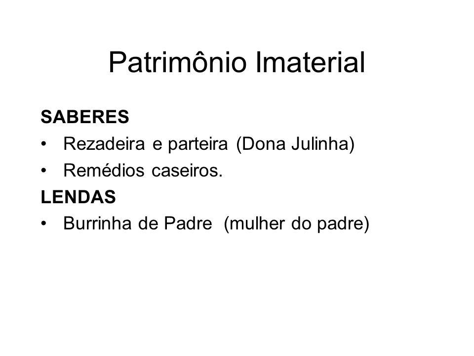 Patrimônio Imaterial SABERES Rezadeira e parteira (Dona Julinha) Remédios caseiros. LENDAS Burrinha de Padre (mulher do padre)