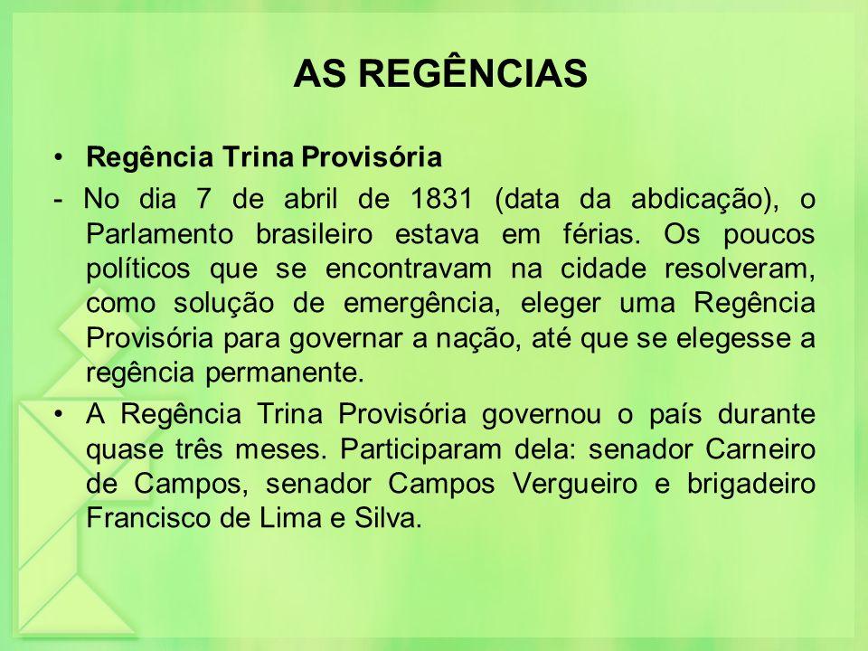 AS REGÊNCIAS Regência Trina Provisória - No dia 7 de abril de 1831 (data da abdicação), o Parlamento brasileiro estava em férias. Os poucos políticos