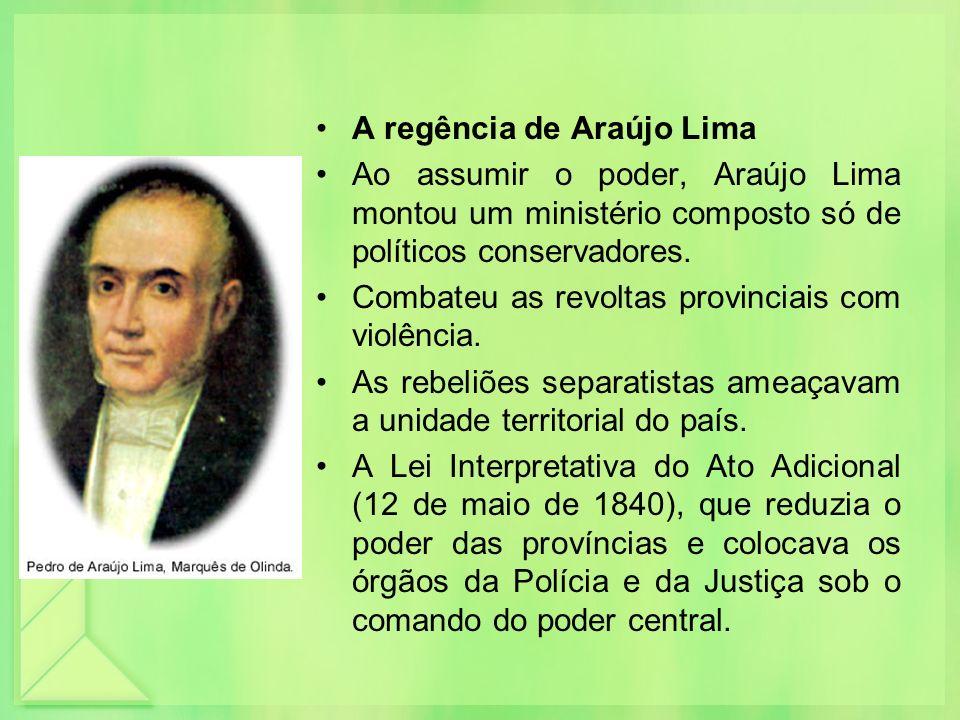 A regência de Araújo Lima Ao assumir o poder, Araújo Lima montou um ministério composto só de políticos conservadores. Combateu as revoltas provinciai