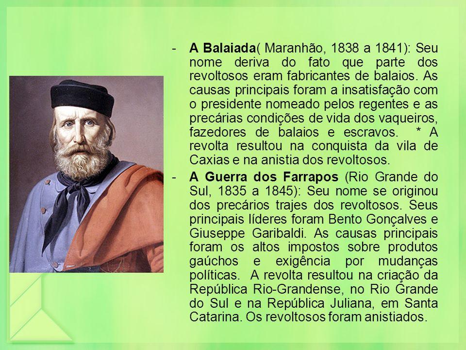-A Balaiada( Maranhão, 1838 a 1841): Seu nome deriva do fato que parte dos revoltosos eram fabricantes de balaios. As causas principais foram a insati